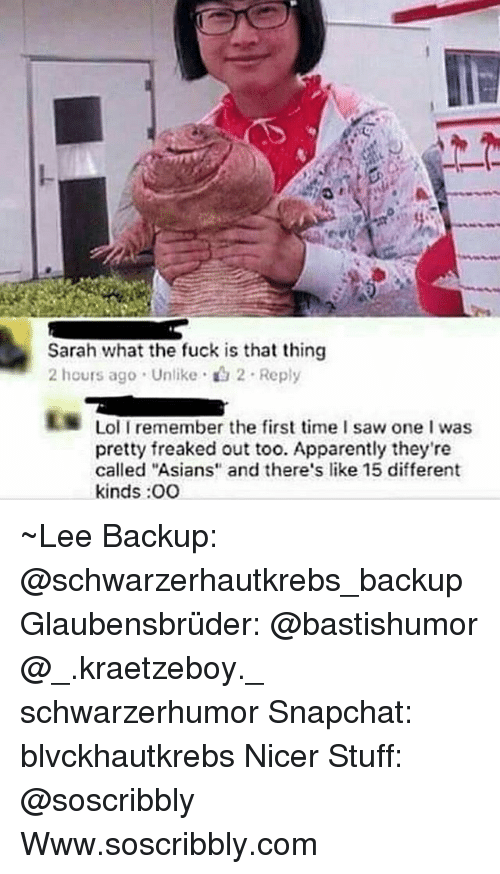 "Hourse: Sarah what the fuck is that thing  2 hours ago . Unlike . 2 . Reply  Lol I remember the first time I saw one I was  pretty freaked out too. Apparently they're  called ""Asians and there's like 15 different  kinds :OO ~Lee Backup: @schwarzerhautkrebs_backup Glaubensbrüder: @bastishumor @_.kraetzeboy._ schwarzerhumor Snapchat: blvckhautkrebs Nicer Stuff: @soscribbly Www.soscribbly.com"