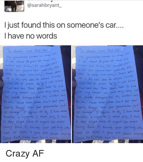 """Dedded: @sarahbryant  I just found this on someone's car.  I have no words  o Whoever owns this car  O Whoevec owns  this car  My grant fatter smoked his whole  va: about 10 years old when  about lo years  olz when  Mother Sau to him.  nces Your grand  chi ann good  velled  to stop inmeiatelt  Tears  nees our grana ch  Teors vell  to stop unme ateu, up in his exodly  eyes en he """"a  what was at stake.  his when he  t cold turkey  what was ot stoke. He  that very day. Three  yess later he ded  later he  that very day. Three ykoos  long cancer, we  vere vert close  lung cancer, we were ver7  his death My motar sa  destroyed me  his death destretes me. M- motar saie  o me,"""" hever smake. Don't put your  ease to me,"""" Please never smoke, Don't put your  thrimygn what your gran  put  family through what  your grenseoter  us through  I ced. At 18, T ove never  us throughs I dgreed. At T hove neatr  touched.  a cioarette, T must say, I teel touches a cigarette,  must say teel  a very slight sense regret never  a vert slight sense of regret tor never  hovio  dane.  it beware your  por ting job hov  cane beware your  porkin job  was so skitfa  it 9ave Me career a  was so shitty  it gove Me conder and  case learn  Jesus  ease learn  Jesus Crazy AF"""