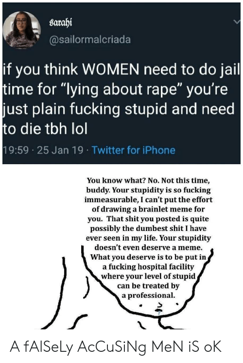 "Fucking, Iphone, and Jail: sarahi  @sailormalcriada  if you think WOMEN need to do jail  time for ""lying about rape"" you're  just plain fucking stupid and need  to die tbh lol  19:59 25 Jan 19 Twitter for iPhone  You know what? No. Not this time,  buddy. Your stupidity is so fucking  immeasurable, I can't put the effort  of drawing a brainlet meme for  you. That shit you posted is quite  possibly the dumbest shit I have  ever seen in my life. Your stupidity  doesn't even deserve a meme.  What you deserve is to be put in,  a fucking hospital facility  where your level of stupid  can be treated by  a professional. A fAlSeLy AcCuSiNg MeN iS oK"
