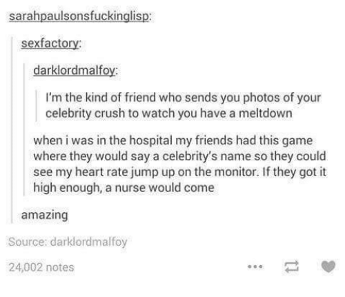 Jump Up: sarahpaulsonsfuckin  sex factory:  darklordmalfoy:  I'm the kind of friend who sends you photos of your  celebrity crush to watch you have a meltdown  when i was in the hospital my friends had this game  where they would say a celebrity's name so they could  see my heart rate jump up on the monitor. they got it  high enough, a nurse would come  amazing  Source: darklord malfoy  24,002 notes