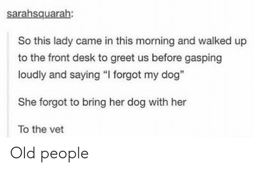 "Old People, Desk, and Old: sarahsquarah:  So this lady came in this morning and walked up  to the front desk to greet us before gasping  loudly and saying ""I forgot my dog""  She forgot to bring her dog with her  To the vet Old people"
