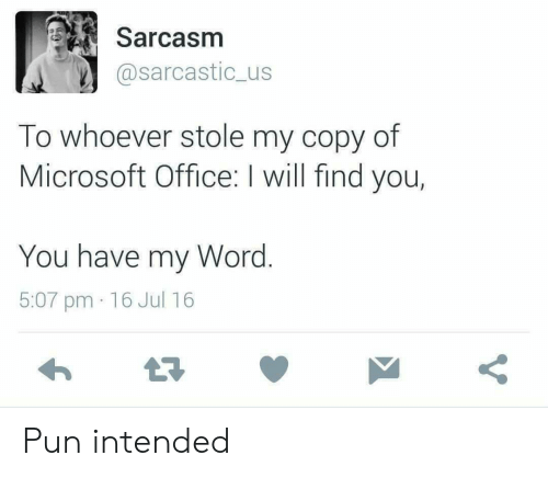 Have My: Sarcasm  @sarcastic_us  To whoever stole my copy of  Microsoft Office: I will find you,  You have my Word.  5:07 pm 16 Jul 16 Pun intended