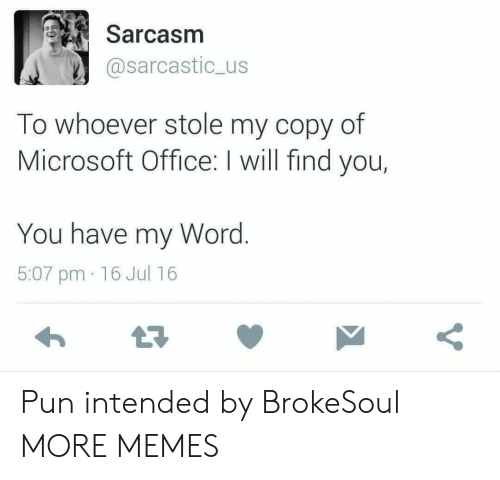 Dank, Memes, and Microsoft: Sarcasm  @sarcastic_us  To whoever stole my copy of  Microsoft Office: I will find you,  You have my Word.  5:07 pm 16 Jul 16  Y Pun intended by BrokeSoul MORE MEMES