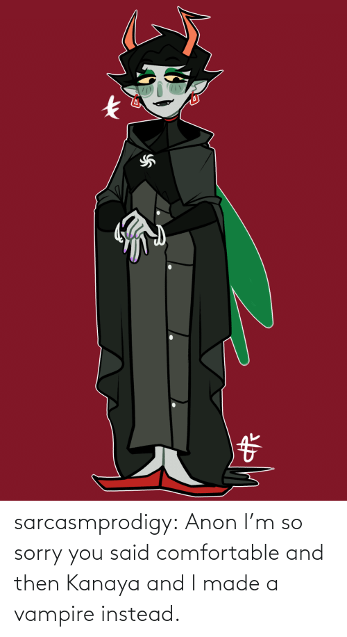 vampire: sarcasmprodigy: Anon I'm so sorry you said comfortable and then Kanaya and I made a vampire instead.