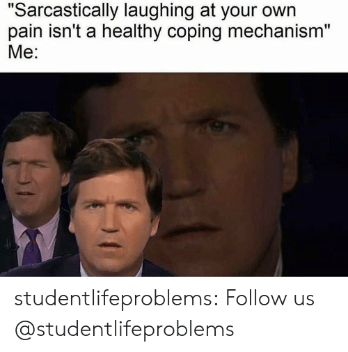 """sarcastically: """"Sarcastically laughing at your own  pain isn't a healthy coping mechanism""""  Me: studentlifeproblems:  Follow us @studentlifeproblems"""