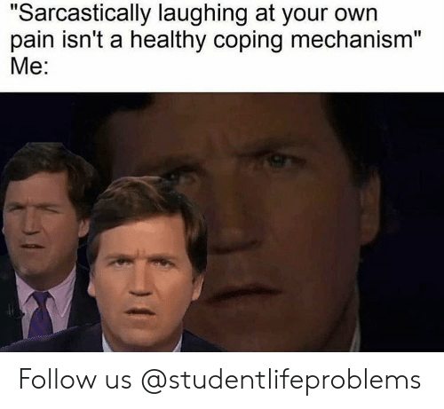 """sarcastically: """"Sarcastically laughing at your own  pain isn't a healthy coping mechanism""""  Me: Follow us @studentlifeproblems"""