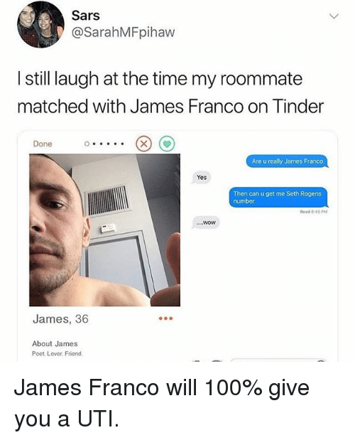 uti: Sars  @SarahMFpihaw  still laugh at the time my roommate  matched with James Franco on Tinder  Done  Are u really James Franco  Yes  Then can u get me Seth Rogens  number  Read 8:45 P  ....wow  James, 36  About James  Poet. Lover. Friond. James Franco will 100% give you a UTI.
