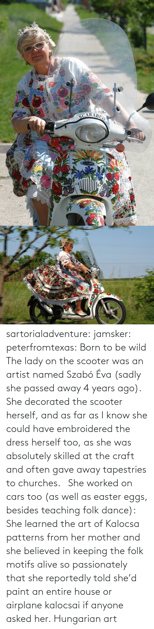 Have: sartorialadventure: jamsker:  peterfromtexas: Born to be wild The lady on the scooter was an artist named Szabó Éva (sadly she passed away 4 years ago). She decorated the scooter herself, and as far as I know she could have embroidered the dress herself too, as she was absolutely skilled at the craft and often gave away tapestries to churches.   She worked on cars too (as well as easter eggs, besides teaching folk dance): She learned the art of Kalocsa patterns from her mother and she believed in keeping the folk motifs alive so passionately that she reportedly told she'd paint an entire house or airplane kalocsai if anyone asked her.  Hungarian art