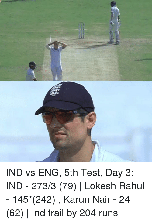 Ind Vs Eng: sas IND vs ENG, 5th Test, Day 3: IND - 273/3 (79)   Lokesh Rahul - 145*(242) , Karun Nair - 24 (62)   Ind trail by 204 runs