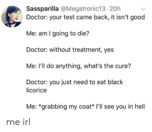 Doctor, Black, and Good: Sassparilla @Megatronic13.20h  Doctor: your test came back, it isn't good  Me: am I going to die?  Doctor: without treatment, yes  Me: I'll do anything, what's the cure?  Doctor: you just need to eat black  licorice  Me: *grabbing my coat* I'll see you in hell me irl