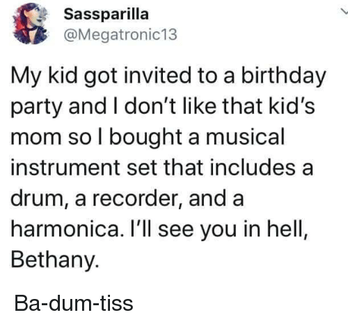 recorder: Sassparilla  @Megatronic13  My kid got invited to a birthday  party and I don't like that kid's  mom so l bought a musical  instrument set that includes a  drum, a recorder, and a  harmonica. I'll see you in hell  Bethany. Ba-dum-tiss