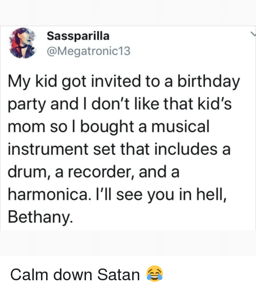recorder: Sassparilla  @Megatronic13  My kid got invited to a birthday  party and I don't like that kid's  mom so l bought a musical  instrument set that includes a  drum, a recorder, and a  harmonica. l'll see you in hell,  Bethany. Calm down Satan 😂