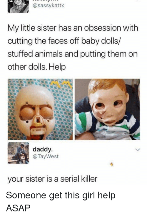 serial killer: @sassykattx  My little sister has an obsession with  cutting the faces off baby dolls/  stuffed animals and putting them on  other dolls. Help  daddy  @TayWest  your sister is a serial killer Someone get this girl help ASAP