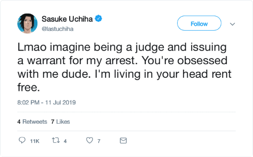 obsessed: Sasuke Uchiha  Follow  @lastuchiha  Lmao imagine being a judge and issuing  a warrant for my arrest. You're obsessed  with me dude. I'm living in your head rent  free.  8:02 PM - 11 Jul 2019  4 Retweets 7 Likes  ti 4  7  11K  Σ