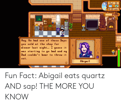 Bad, Dad, and The More You Know: Sat. 20  610 am  Hey. We had one of those Saps  you sold at the shop for  dinner last night... 1 guess it  was starting to go bad and mu  Dad couldn't bear to throw it  out.  Abigail Fun Fact: Abigail eats quartz AND sap! THE MORE YOU KNOW