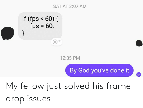 God, Sat, and Issues: SAT AT 3:07 AM  if (fps <60)  {  fps 60;  }  12:35 PM  By God you've done it My fellow just solved his frame drop issues