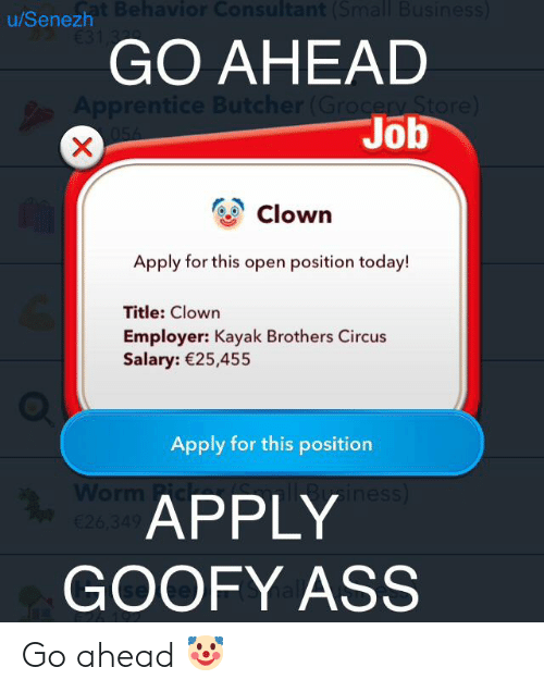 Kayak: Sat Behavior Consultant (Small Business)  €31 3  u/Senezh  GO AHEAD  Apprentice Butcher (Grocery Store)  054  Job  X  Clown  Apply for this open position today!  Title: Clown  Employer: Kayak Brothers Circus  Salary: 25,455  Apply for this position  Besiness)  Worm Fic  €26,349  APPLY  GOOFY ASS Go ahead 🤡