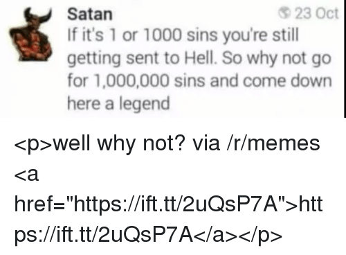 """Memes, Hell, and Satan: Satan  If it's 1 or 1000 sins you're still  getting sent to Hell. So why not go  for 1,000,000 sins and come down  here a legend  23 Oct <p>well why not? via /r/memes <a href=""""https://ift.tt/2uQsP7A"""">https://ift.tt/2uQsP7A</a></p>"""