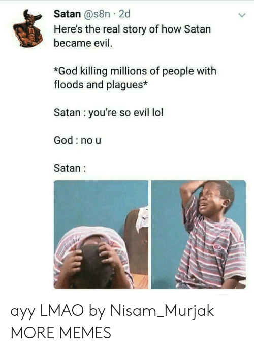 Floods: Satan @s8n 2d  Here's the real story of how Satan  became evil.  *God killing millions of people with  floods and plagues*  Satan you're so evil lol  God no u  Satan: ayy LMAO by Nisam_Murjak MORE MEMES