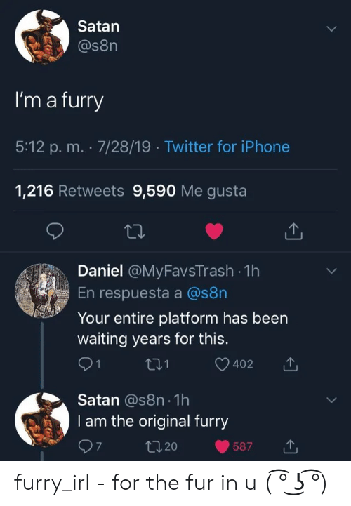 Iphone, Twitter, and Satan: Satan  @s8n  I'm a furry  5:12 p. m. 7/28/19 Twitter for iPhone  1,216 Retweets 9,590 Me gusta  Daniel @MyFavsTrash 1h  En respuesta a @s8n  Your entire platform has been  waiting years for this.  1  402  Satan @s8n 1h  I am the original furry  t20  587 furry_irl - for the fur in u ( ͡° ͜ʖ ͡°)