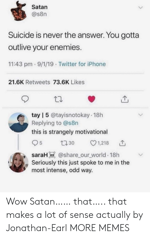 Enemies: Satan  @s8n  Suicide is never the answer. You gotta  outlive your enemies.  11:43 pm 9/1/19 Twitter for iPhone  21.6K Retweets 73.6K Likes  tay | 5 @tayisnotokay 18h  Replying to @s8n  this is strangely motivational  1,218  5  t30  saraH @share_our_world 18h  Seriously this just spoke to me in the  most intense, odd way. Wow Satan…… that….. that makes a lot of sense actually by Jonathan-Earl MORE MEMES