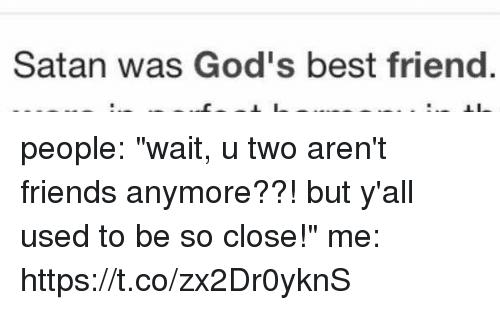 """bests: Satan was God's best friend people: """"wait, u two aren't friends anymore??! but y'all used to be so close!""""  me: https://t.co/zx2Dr0yknS"""