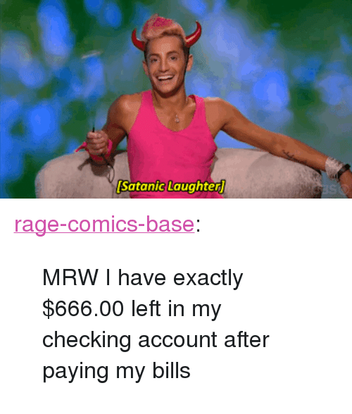 """checking account: Satanic Laughter <p><a href=""""http://ragecomicsbase.com/post/159159076967/mrw-i-have-exactly-66600-left-in-my-checking"""" class=""""tumblr_blog"""">rage-comics-base</a>:</p>  <blockquote><p>MRW I have exactly $666.00 left in my checking account after paying my bills</p></blockquote>"""