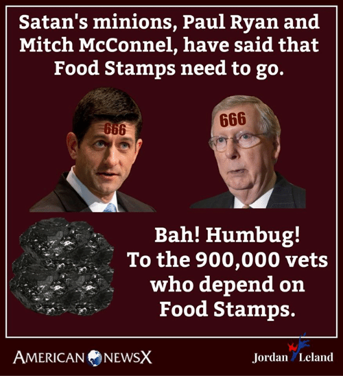 Food, Memes, and Paul Ryan: Satan's minions, Paul Ryan and  Mitch McConnel, have said that  Food Stamps need to go.  Bah! Humbug!  To the 900,000 vets  who depend on  Food Stamps.  AMERICANNEWSX  Jordan Leland