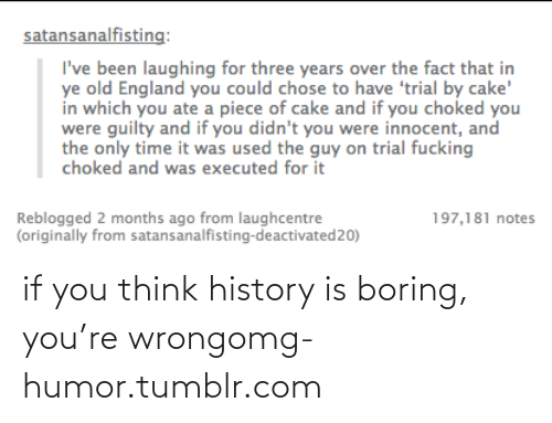 On Trial: satansanalfisting:  I've been laughing for three years over the fact that in  ye old England you could chose to have 'trial by cake'  in which you ate a piece of cake and if you choked you  were guilty and if you didn't you were innocent, and  the only time it was used the guy on trial fucking  choked and was executed for it  Reblogged 2 months ago from laughcentre  (originally from satansanalfisting-deactivated20)  197,181 notes if you think history is boring, you're wrongomg-humor.tumblr.com