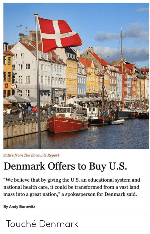 "Denmark: Satire from The Borowitz Report  Denmark Offers to Buy U.S  ""We believe that by giving the U.S. an educational system and  national health care, it could be transformed from a vast land  mass into a great nation,"" a spokesperson for Denmark said  By Andy Borowitz Touché Denmark"