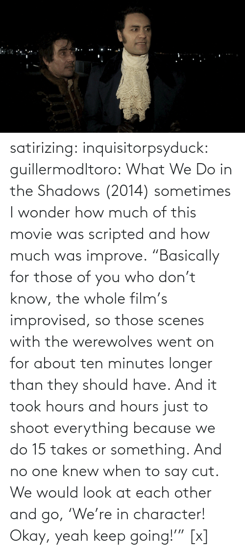 "those: satirizing:  inquisitorpsyduck:  guillermodltoro: What We Do in the Shadows (2014) sometimes I wonder how much of this movie was scripted and how much was improve.  ""Basically for those of you who don't know, the whole film's improvised, so those scenes with the werewolves went on for about ten minutes longer than they should have. And it took hours and hours just to shoot everything because we do 15 takes or something. And no one knew when to say cut. We would look at each other and go, 'We're in character! Okay, yeah keep going!'"" [x]"