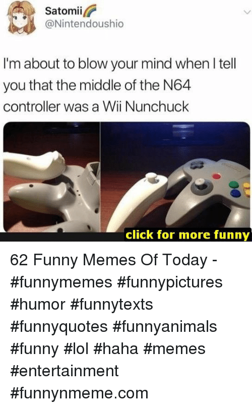 blow your mind: Satomii  @Nintendoushio  I'm about to blow your mind when I tell  you that the middle of the N64  controller was a Wii Nunchuck  click for more funny 62 Funny Memes Of Today - #funnymemes #funnypictures #humor #funnytexts #funnyquotes #funnyanimals #funny #lol #haha #memes #entertainment #funnynmeme.com