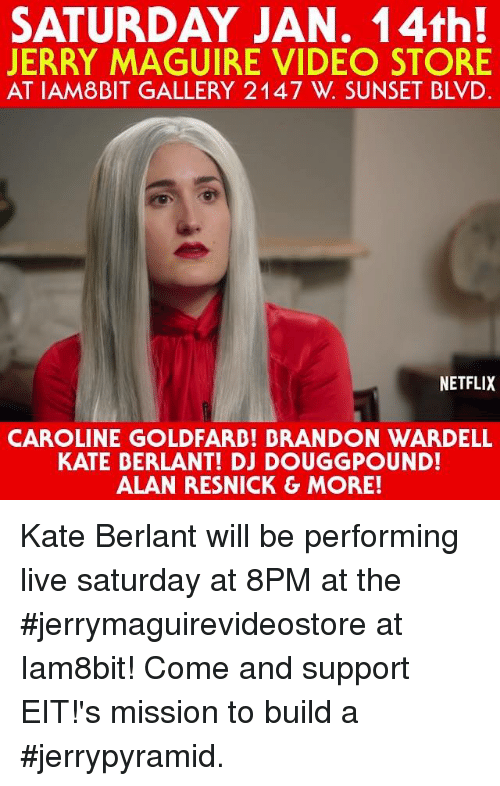 Dank, Netflix, and Sunset: SATURDAY JAN. 14th!  JERRY MAGUIRE VIDEO STORE  AT IAM 8BIT GALLERY 2147 W. SUNSET BLVD.  NETFLIX  CAROLINE GOLDFARD! BRANDON WARDELL  KATE BERLANT! DJ DOUGGPOUND!  ALAN RESNICK G MORE! Kate Berlant will be performing live saturday at 8PM at the #jerrymaguirevideostore at Iam8bit! Come and support EIT!'s mission to build a #jerrypyramid.
