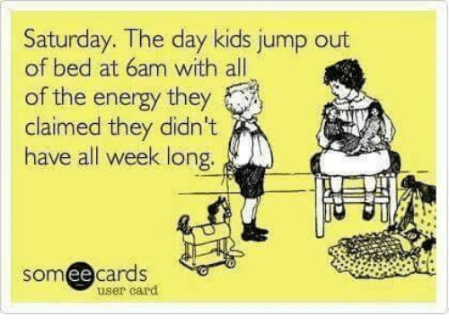 Ee Cards: Saturday. The day kids jump out  of bed at 6am with all  of the energy they  claimed they didn't  have all week long  SOm  ee  cards  user card