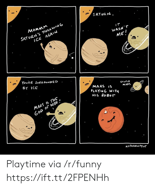 Playtime: SATURN.  SATURN 'S THRo WING  ICE A6AIN  WASN T  MEI  YouRE SuRROvDED  BY ICE  MARS S  PLAYING WITH  HIS RoBoT  STUPID  MARS  MARS IS THE  oD OF WAR.  NATHANWPYLE Playtime via /r/funny https://ift.tt/2FPENHh