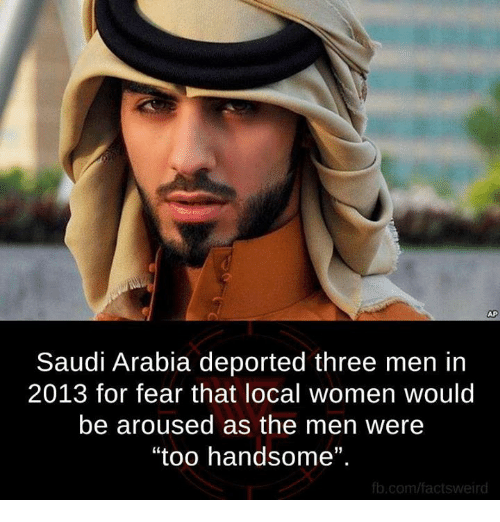 "Memes, fb.com, and Saudi Arabia: Saudi Arabia deported three men in  2013 for fear that local women would  be aroused as the men were  ""too handsome"".  fb.com/factsweird"