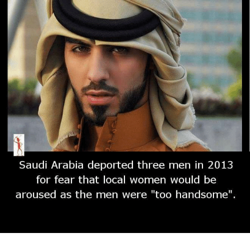 "arousal: Saudi Arabia deported three men in 2013  for fear that local women would be  aroused as the men were ""too handsome""."
