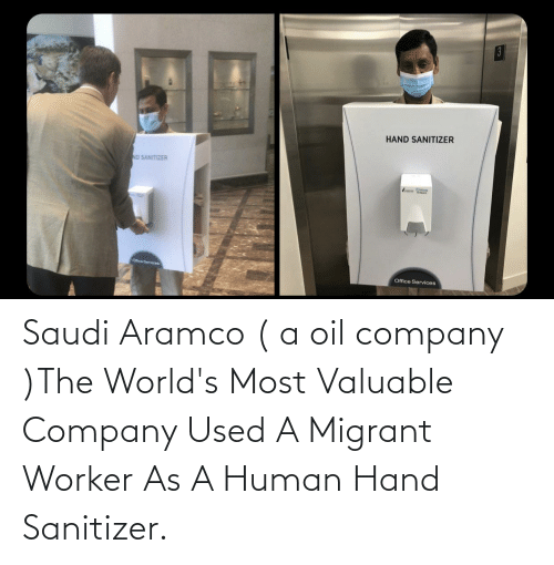 Migrant: Saudi Aramco ( a oil company )The World's Most Valuable Company Used A Migrant Worker As A Human Hand Sanitizer.