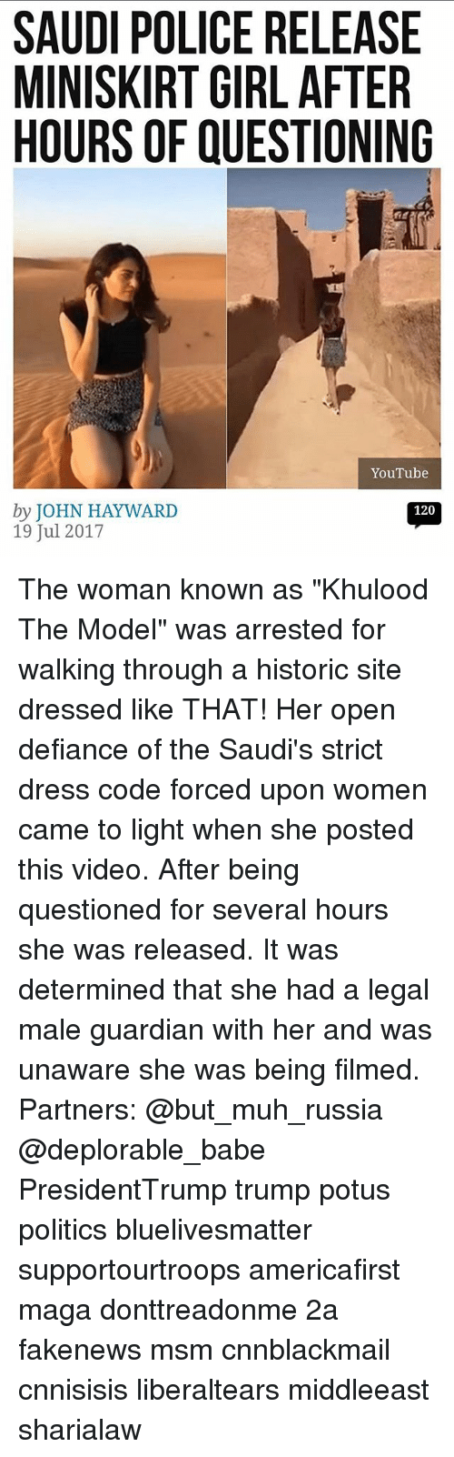 """Cnnblackmail: SAUDI POLICE RELEASE  MINISKIRT GIRL AFTER  HOURS OF QUESTIONING  YouTube  by JOHN HAYWARD  19 Jul 2017  120 The woman known as """"Khulood The Model"""" was arrested for walking through a historic site dressed like THAT! Her open defiance of the Saudi's strict dress code forced upon women came to light when she posted this video. After being questioned for several hours she was released. It was determined that she had a legal male guardian with her and was unaware she was being filmed. Partners: @but_muh_russia @deplorable_babe PresidentTrump trump potus politics bluelivesmatter supportourtroops americafirst maga donttreadonme 2a fakenews msm cnnblackmail cnnisisis liberaltears middleeast sharialaw"""