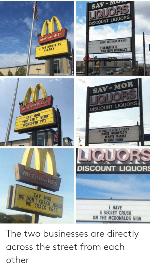 Have A Secret: SAV-MM  DISCOUNT LIQUORS  McDonald's  OFFER NOT VALID IN MASS  Z EGG MUFFIN $  ALL DAY  .  3 EGG MUFFIN:4  YOUR MOVE MCDONALD'S  IM  SAV-MOR  McDonald's  DISCOUNT LIQUORS  SAV MOR  YOU AINT SEEN  MCMUFFIN YET  MY BOSS IS ALSO A CLOWN  THANKS MCDONALD'S  I ALWAYS WANTED  AN ARCH ENEMY  McDonald's  DISCOUNT LIQUOR  SAV MOR  WE DONT CRACK JOKES  WE CRACK EGGS  HAVE  A SECRET CRUSH  ON THE MCDONALDS SIGN The two businesses are directly across the street from each other