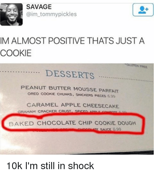 snicker: SAVAGE  aim tommy pickles  IM ALMOST POSITIVE THATS JUST A  COOKIE  DESSERTS  PEANUT BUTTER MOUSSE PARFAIT  OREO COOKE CHUNKS. SNICKERS PIECES 699  CARAMEL APPLE CHEESECAKE  AHAM CRACKER CRUST  BAKED CHOCOLATE CHIP COOKIE DOUGH  SA 99 10k I'm still in shock