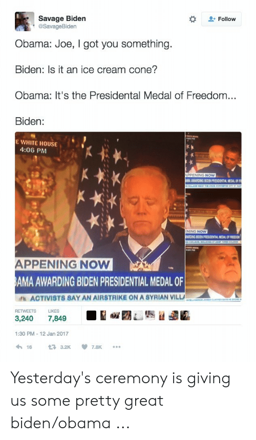 Obama, Savage, and White House: Savage Biden  @SavageBiden  Follow  Obama: Joe, I got you something.  Biden: Is it an ice cream cone?  Obama: It's the Presidental Medal of Freedom...  Biden:  E WHITE HOUSE  4:06 PM  NOW  AMA AWARDING BIDEN PFESICENTIAL MEDAL OF FR  NING NOW  ARDING BIDEN PRESIDENTIAL MEDAL O  FREEDO  APPENING NOW  AMA AWARDING BIDEN PRESIDENTIAL MEDAL OF  ACTIVISTS SAY AN AIRSTRIKE ON A SYRIAN VILLA  RETWEETSLIKES  3,240 7,849  1:30 PM 12 Jan 2017  16  3.2K  7.8K Yesterday's ceremony is giving us some pretty great biden/obama ...