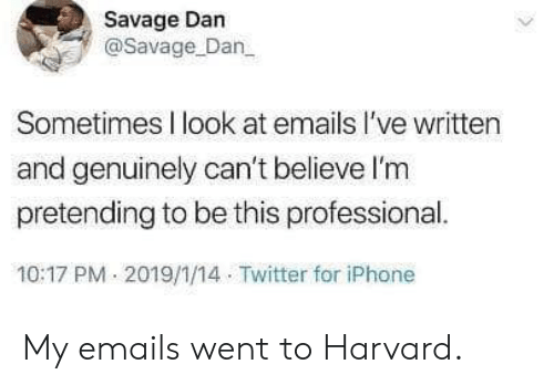 Emails: Savage Dan  @Savage Dan  Sometimes I look at emails l've written  and genuinely can't believe l'm  pretending to be this professional.  10:17 PM 2019/1/14 Twitter for iPhone My emails went to Harvard.