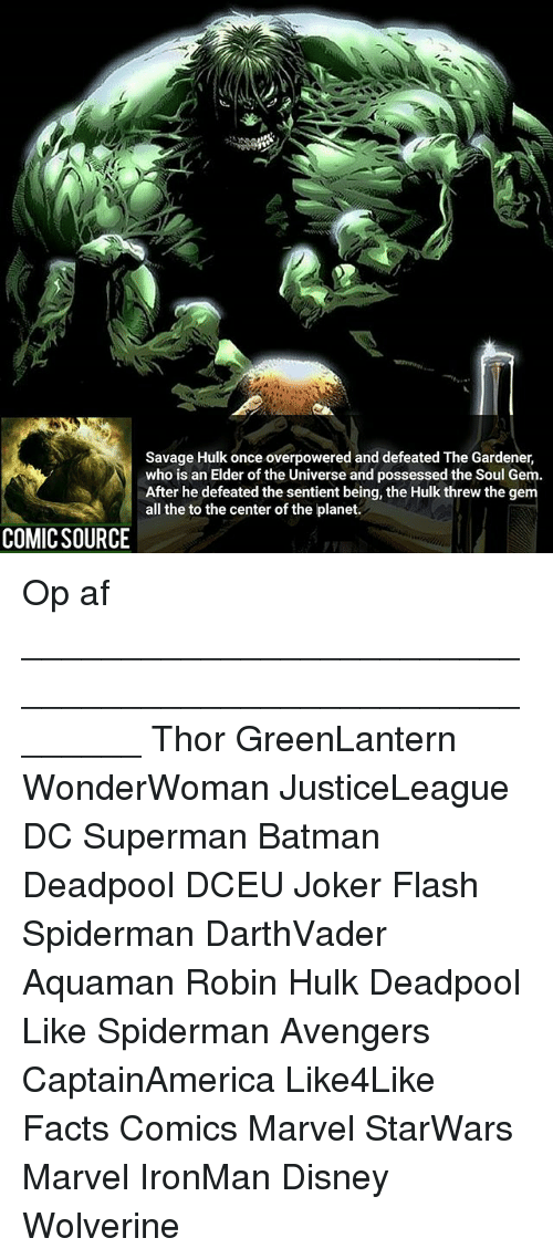 Centere: Savage Hulk once overpowered and defeated The Gardener,  who is an Elder of the Universe and possessed the Soul Gem.  After he defeated the sentient being, the Hulk threw the gem  all the to the center of the planet.  COMICSOURCE Op af ________________________________________________________ Thor GreenLantern WonderWoman JusticeLeague DC Superman Batman Deadpool DCEU Joker Flash Spiderman DarthVader Aquaman Robin Hulk Deadpool Like Spiderman Avengers CaptainAmerica Like4Like Facts Comics Marvel StarWars Marvel IronMan Disney Wolverine