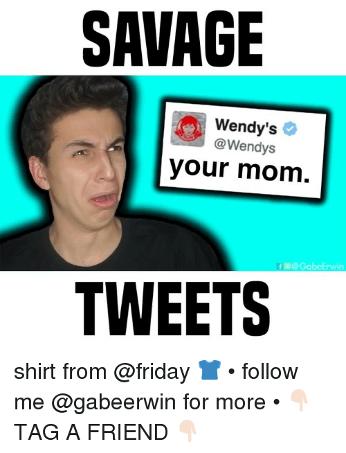 Friday, Memes, and Savage: SAVAGE  Wendy's 2  @Wendys  your mom  f@GabeErwin  TWEETS shirt from @friday 👕 • follow me @gabeerwin for more • 👇🏻 TAG A FRIEND 👇🏻