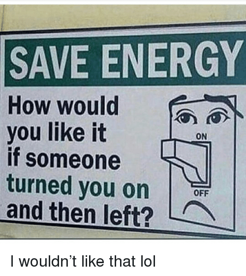 On Off: SAVE ENERGY  How would  you like it  if someone  turned you on  and then left?  ON  OFF I wouldn't like that lol