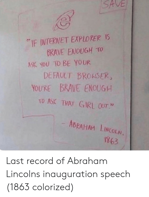 "Abraham Lincoln: SAVE  ""IF INTERNET EXPLORER Is  BRAVE ENOUGH TO  ASK you TO BE YOUR  DEFAULT BROASER  YOURE BRAUE ENOUG+  TO ASK THAT GIRL OUT  ABRAHAM LINCOLN.  1863 Last record of Abraham Lincolns inauguration speech (1863 colorized)"