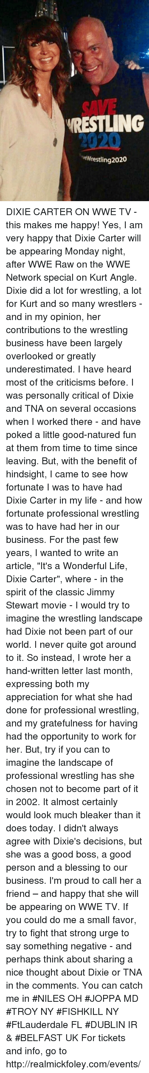 "past-few-years: SAVE  RESTLING  2020  eWrestling 2020 DIXIE CARTER ON WWE TV - this makes me happy!  Yes, I am very happy that Dixie Carter will be appearing Monday night, after WWE Raw on the WWE Network special on Kurt Angle. Dixie did a lot for wrestling, a lot for Kurt and so many wrestlers - and in my opinion, her contributions to the wrestling business have been largely overlooked or greatly underestimated.   I have heard  most of the criticisms before. I was personally critical of Dixie and TNA on several occasions when I worked there - and have poked a little good-natured fun at them from time to time since leaving.  But, with the benefit of hindsight, I came to see how fortunate I was to have had Dixie Carter in my life -  and how fortunate professional wrestling was to have had her in our business.    For the past few years, I  wanted to write an article, ""It's a Wonderful Life, Dixie Carter"",  where - in the spirit of the classic Jimmy Stewart movie - I would try to imagine the wrestling landscape had Dixie not been part of our world.  I never quite got around to it.  So instead, I wrote her a hand-written letter last month,  expressing both my appreciation for what she had done for professional wrestling, and my gratefulness for having had the opportunity to work for her.  But, try if you can to imagine the landscape of professional wrestling has she chosen not to become part of it in 2002. It almost certainly  would look much bleaker than it does today. I didn't always agree with Dixie's decisions, but she was a good boss, a good person and a blessing to our business. I'm  proud to call her a friend – and happy that she will be appearing on WWE TV.  If you could do me a small favor, try to fight that strong urge to say something negative - and perhaps think about sharing a nice thought about Dixie or TNA in the comments.   You can catch me in #NILES OH #JOPPA MD #TROY NY #FISHKILL NY #FtLauderdale FL #DUBLIN IR & #BELFAST UK For tickets and info, go to http://realmickfoley.com/events/"