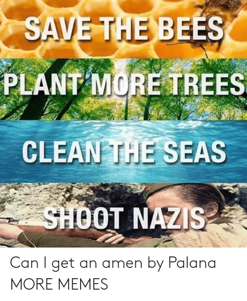 Dank, Memes, and Target: SAVE THE BEES  PLANT MORE TREES  CLEAN THE SEAS  SHOOT NAZIS Can I get an amen by Palana MORE MEMES