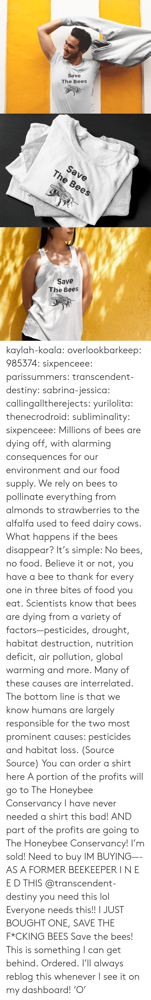 agriculture: Save  The Bees   Save  The Bees   Save  The Bees kaylah-koala:  overlookbarkeep: 985374:  sixpenceee:  parissummers:  transcendent-destiny:  sabrina-jessica:   callingalltherejects:  yurilolita:  thenecrodroid:  subliminality:   sixpenceee:   Millions of bees are dying off, with alarming consequences for our environment and our food supply. We rely on bees to pollinate everything from almonds to strawberries to the alfalfa used to feed dairy cows. What happens if the bees disappear? It's simple: No bees, no food. Believe it or not, you have a bee to thank for every one in three bites of food you eat. Scientists know that bees are dying from a variety of factors—pesticides, drought, habitat destruction, nutrition deficit, air pollution, global warming and more. Many of these causes are interrelated. The bottom line is that we know humans are largely responsible for the two most prominent causes: pesticides and habitat loss. (Source  Source) You can order a shirt here A portion of the profits will go to The Honeybee Conservancy   I have never needed a shirt this bad! AND part of the profits are going to The Honeybee Conservancy! I'm sold!   Need to buy   IM BUYING—-   AS A FORMER BEEKEEPER I N E E D THIS   @transcendent-destiny you need this lol  Everyone needs this!!   I JUST BOUGHT ONE, SAVE THE F*CKING BEES  Save the bees!   This is something I can get behind.   Ordered.   I'll always reblog this whenever I see it on my dashboard! 'O'